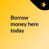 Borrow money here today
